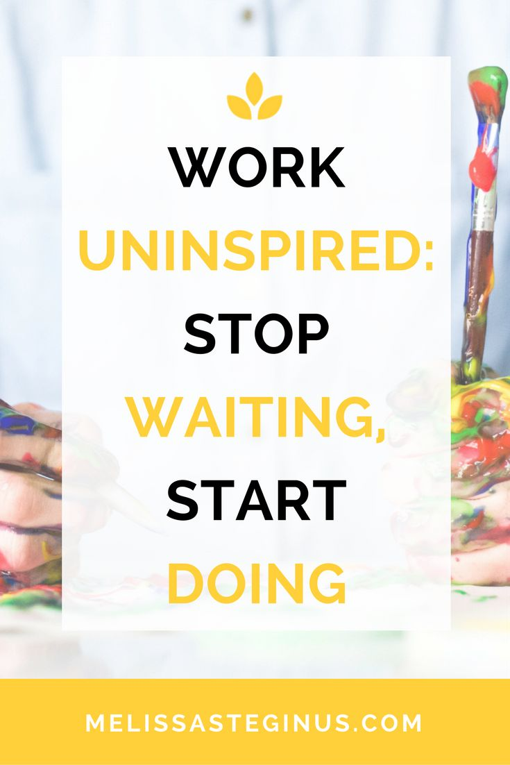 Stop waiting for inspiration. Start working and creating your own!