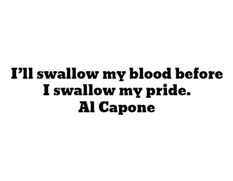 I'll swallow my blood before I swallow my pride. - Al Capone