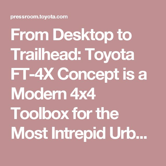 From Desktop to Trailhead: Toyota FT-4X Concept is a Modern 4x4 Toolbox for the Most Intrepid Urbanites | Toyota USA Newsroom