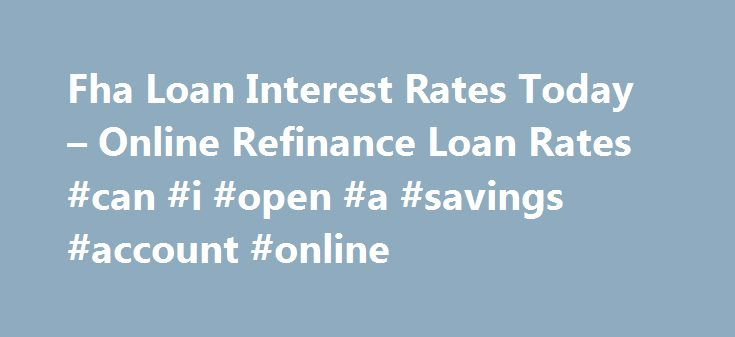 Fha Loan Interest Rates Today – Online Refinance Loan Rates #can #i #open #a #savings #account #online http://savings.remmont.com/fha-loan-interest-rates-today-online-refinance-loan-rates-can-i-open-a-savings-account-online/  fha loan interest rates today You can find more information on FHA Home Loan Refinance...