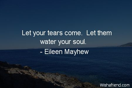 """""""Let your tears come.  Let them water your soul."""""""