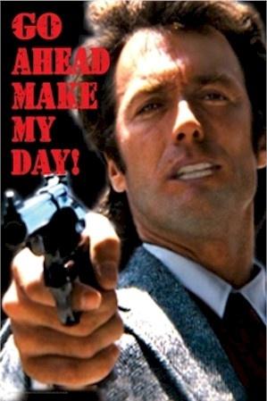 """Go ahead make my day!"" ~Dirty Harry"