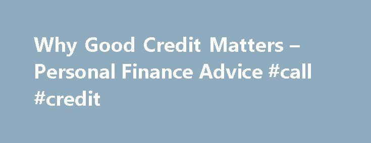 Why Good Credit Matters – Personal Finance Advice #call #credit http://credit-loan.remmont.com/why-good-credit-matters-personal-finance-advice-call-credit/  #what is a good credit score # Why Good Credit Matters By LaToya Irby. Credit/Debt Management Expert Welcome to About.com s Credit/Debt Management site, led by your guide, LaToya Irby. LaToya has been the credit and debt management guide since 2007. Read more Society is becoming increasingly dependent on using credit to make purchases…