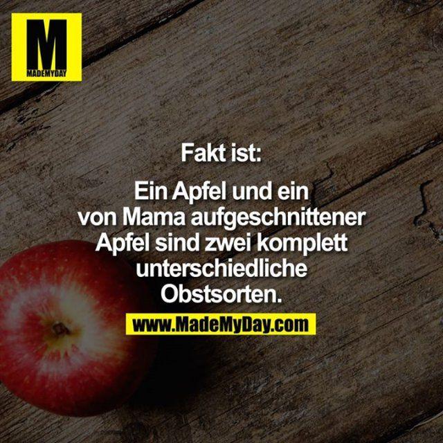Fakt ist:<br /> <br /> Ein Apfel und ein von Mama aufgeschnittener Apfel sind zwei komplett unterschiedliche Obstsorten.