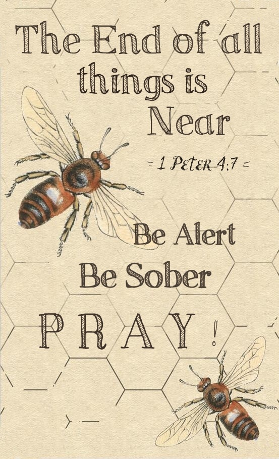 1 Peter 4:7 - The end of all things is near; therefore, be of sound judgment and sober spirit for the purpose of prayer.