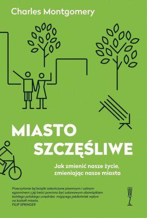 """Charles Montgomery, """"Miasto szczęśliwe: jak zmienić nasze życie, zmieniając nasze miasta"""", przeł. Tomasz Tesznar, Wysoki Zamek, Kraków 2015. 507 stron"""