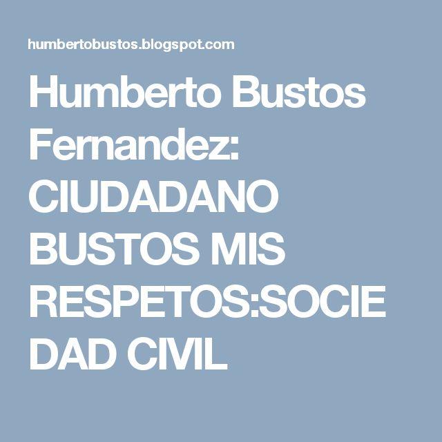 Humberto Bustos Fernandez: CIUDADANO BUSTOS MIS RESPETOS:SOCIEDAD CIVIL