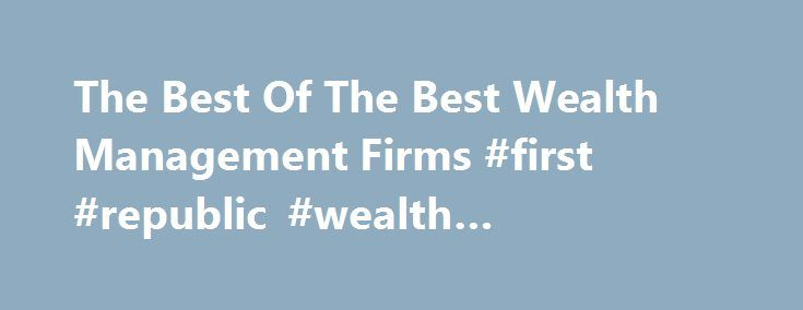 The Best Of The Best Wealth Management Firms #first #republic #wealth #management http://utah.nef2.com/the-best-of-the-best-wealth-management-firms-first-republic-wealth-management/  # The Best Of The Best Wealth Management Firms Are you looking for a fee-only registered investment advisor (RIA ) but don't know where to start? Well, you're in luck. They factored in several metrics to come up with a financial advisor ranking, including assets under management. the number of…