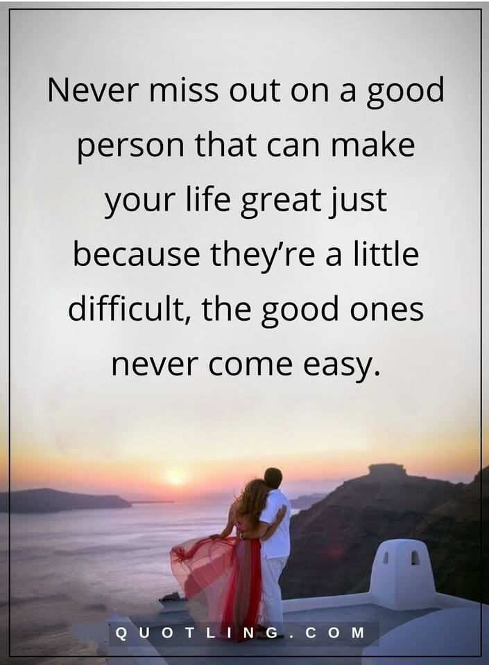 relationship quotes Never miss out on a good person that can make your life great just because they're a little difficult, the good ones never come easy.