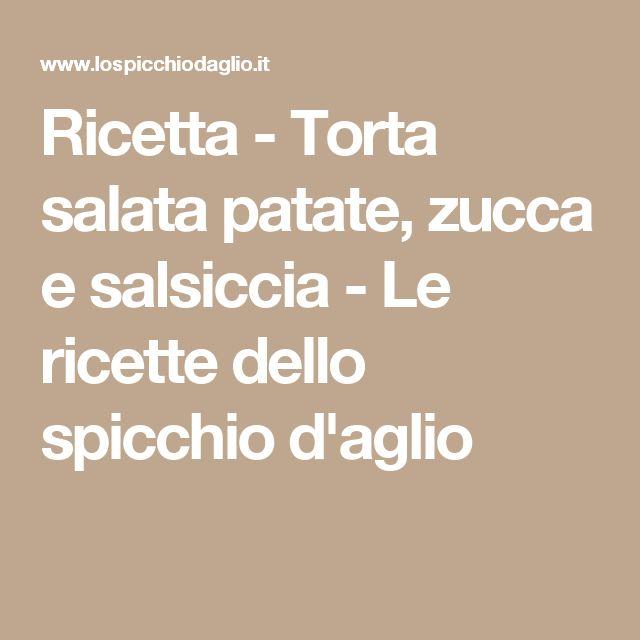Ricetta - Torta salata patate, zucca e salsiccia - Le ricette dello spicchio d'aglio