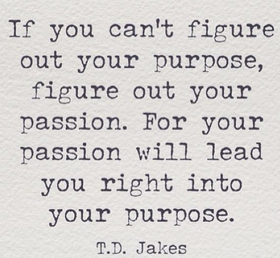 """If you can't figure out your purpose, figure out your passion.  For your passion will lead you right into your purpose."" -T.D. Jake"