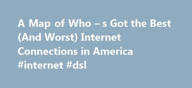 A Map of Who – s Got the Best (And Worst) Internet Connections in America #internet #dsl http://internet.remmont.com/a-map-of-who-s-got-the-best-and-worst-internet-connections-in-america-internet-dsl/  18.2 Mbps isn t shabby, and it s a lot faster than where some other sources put U.S. internet speeds. This is because Ookla s data are primarily coming from the site Speedtest.net. which is self-selectively used by people who d actually bother to check their download speeds. On one hand, this…