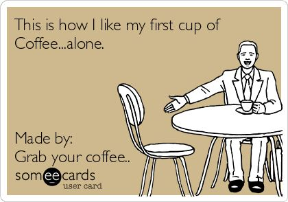 This is how I like my first cup of coffee…alone.