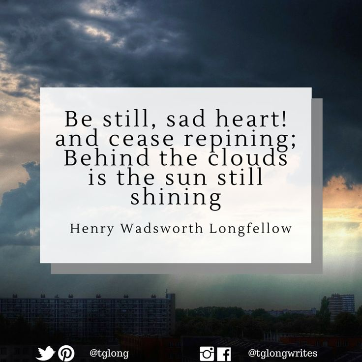 #Quote: Be still, sad heart! and cease repining; Behind the clouds is the sun still shining ~ Henry Wadsworth Longfellow