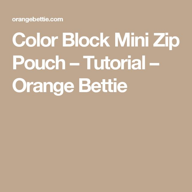 Color Block Mini Zip Pouch – Tutorial – Orange Bettie
