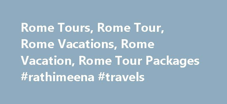 Rome Tours, Rome Tour, Rome Vacations, Rome Vacation, Rome Tour Packages #rathimeena #travels http://travel.remmont.com/rome-tours-rome-tour-rome-vacations-rome-vacation-rome-tour-packages-rathimeena-travels/  #travel to rome #Rome Vacations With its long and intriguing history and romantic atmosphere, Rome is one of the most popular destinations in Europe, and it s featured on nearly every tour of Italy. Choose an escorted vacation that includes a knowledgeable guide and motorcoach driver…