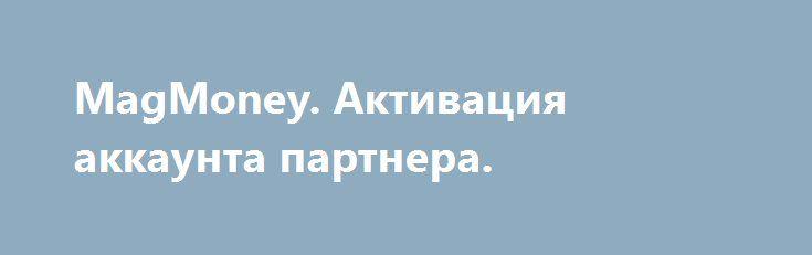 http://clbankir.ru/46G77  MagMoney. Активация аккаунта партнера.
