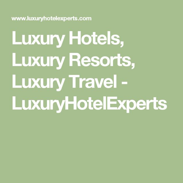 Luxury Hotels, Luxury Resorts, Luxury Travel - LuxuryHotelExperts