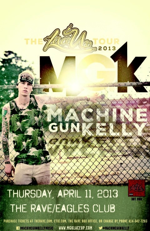 MACHINE GUN KELLY Thursday, April 11, 2013 at 7:30pm (doors open at 6:30pm) The Rave/Eagles Club - Milwaukee WI All Ages / 21+ to Drink  Advance tickets are $21.00 (General Admission) plus fees.