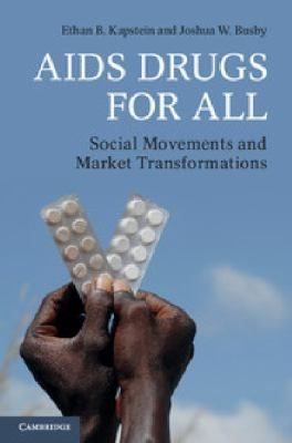 AIDS Drugs for All: Social Movements and Market Transformations by Ethan Kapstein and Joshua Busby, 2013