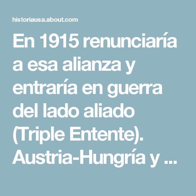 En 1915 renunciaría a esa alianza y entraría en guerra del lado aliado (Triple Entente). Austria-Hungría y Alemania son referidos