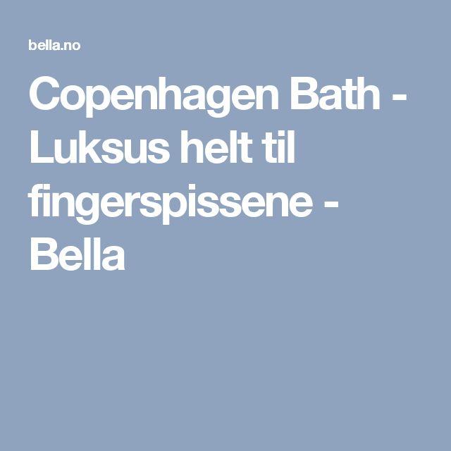 Copenhagen Bath - Luksus helt til fingerspissene - Bella