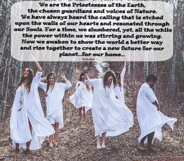 We are the Priestesses of the Earth, the chosen guardians and voices of Nature. We have always known the calling that is etched upon the walls of our hearts and resonated through our Souls. For a time, we slumbered, yet, all the while the power within us was stirring and growing. Now we awaken to show the world a better way and rise together to create a new future for our planet...for our home... - Shikoba