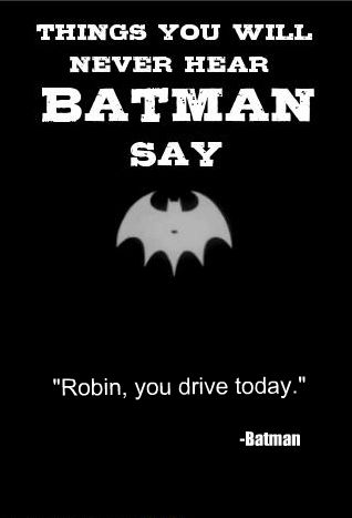"Things you will never hear batman say: ""Robin, you drive today."""