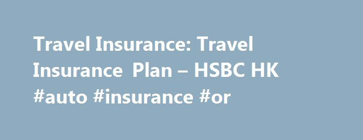 Travel Insurance: Travel Insurance Plan – HSBC HK #auto #insurance #or http://insurance.nef2.com/travel-insurance-travel-insurance-plan-hsbc-hk-auto-insurance-or/  #travel insurance online # Travel Insurance What is Travel Insurance? Make sure you're covered by travel insurance before you travel. Travel Insurance plan provides you with protection abroad, so that you can enjoy worry-free holidays knowing that you are covered!... Read more