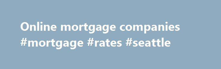 Online mortgage companies #mortgage #rates #seattle http://mortgage.remmont.com/online-mortgage-companies-mortgage-rates-seattle/  #online mortgage companies # Mortgage Advice Service Who are we? We are friendly team of mortgage advisers based in Nottingham but we help people with their mortgage needs throughout the country. Our advice is conducted via the Internet, telephone and sometimes face to face. We have a wealth of experience having provided mortgage advice online since 1997. Why use…