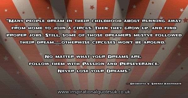Quote of the day: Many people dream in their childhood about running away from home to join a circus. Then they grow up, and find proper jobs. Still, some of those dreamers must've followed their dream......otherwise circuses won't be around.  No matter what your Dreams are,  follow them with Passion and Perseverance.  Never lose your Dreams. - Deodatta V. Shenai-Khatkhate  ► View quote in www.inspirationalquotesuk.co.uk/64780  ► Customize image…