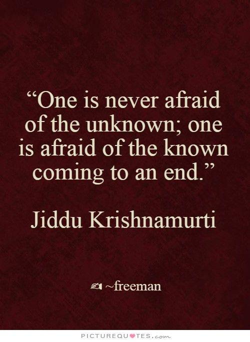 On n'est jamais effrayé par l'inconnu, on est effrayé par la conscience d'arriver à une fin
