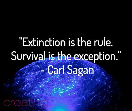 """Extinction is the rule. Survival is the exception.""  - Carl Sagan"