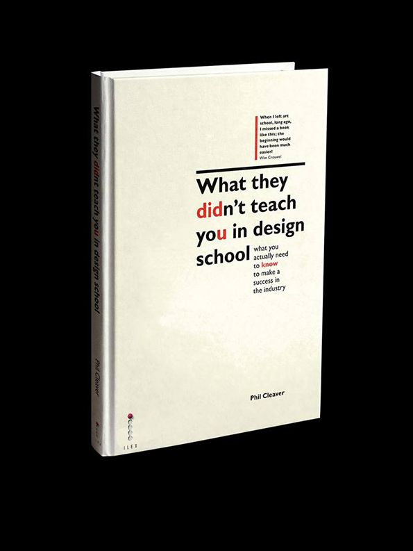 What they DIDn´t teach yoU in design school, what you actually need to KNOW to make a success in the industry. by Phil Cleaver
