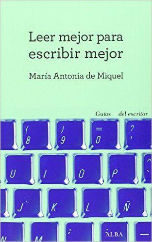 Leer Mejor Para Escribir Mejor (Guías + del escritor): Amazon.es: María Antonia de Miquel: Libros