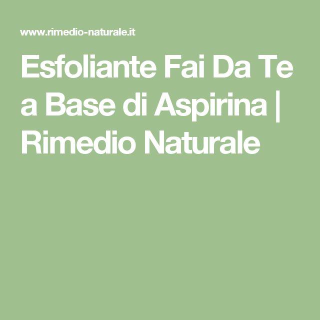 Esfoliante Fai Da Te a Base di Aspirina   Rimedio Naturale