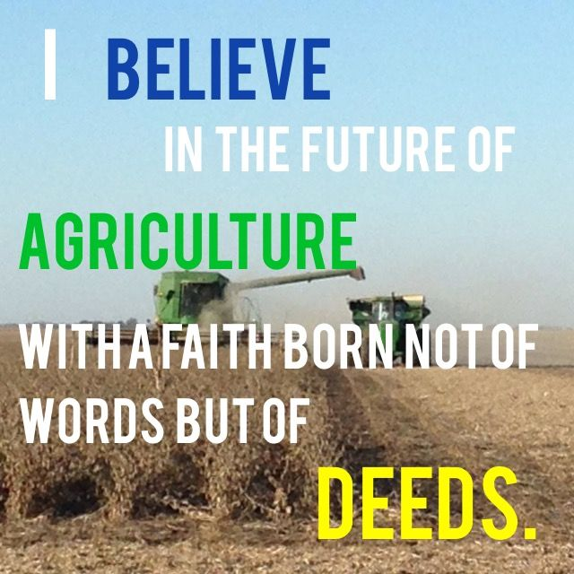 I believe in the future of agriculture with a faith born not of words but of deeds