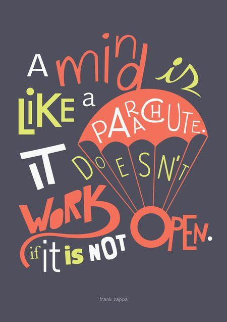 A mind is like a parachute. It doesn't work if it is not open. - Frank Zappa