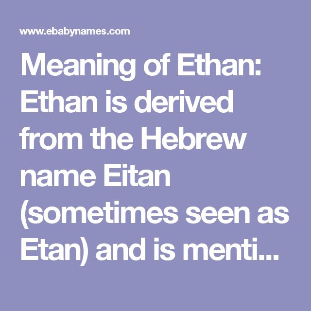 Meaning of Ethan: Ethan is derived from the Hebrew name Eitan (sometimes seen as Etan) and is mentioned several times in the Hebrew Bible