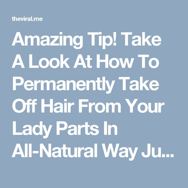 Amazing Tip! Take A Look At How To Permanently Take Off Hair From Your Lady Parts In All-Natural Way Just By Applying This Homemade Mixture!