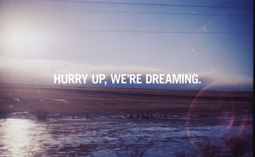 Hurry up, we're dreaming