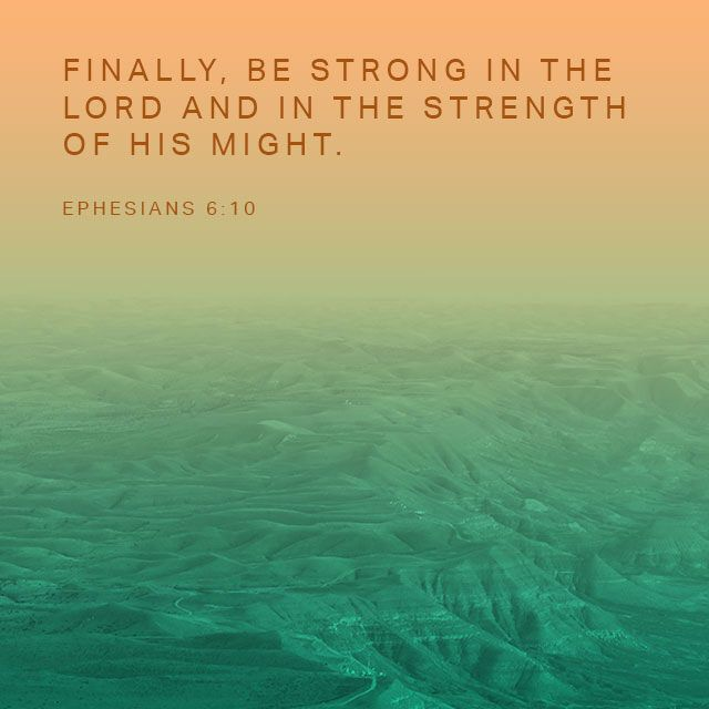 A final word: Be strong in the Lord and in his mighty power. Ephesians‬ ‭6‬:‭10‬