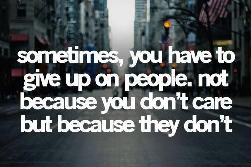 This quote makes my heart a little sad, cause I am giving up on a few people, even though I care for them so much.