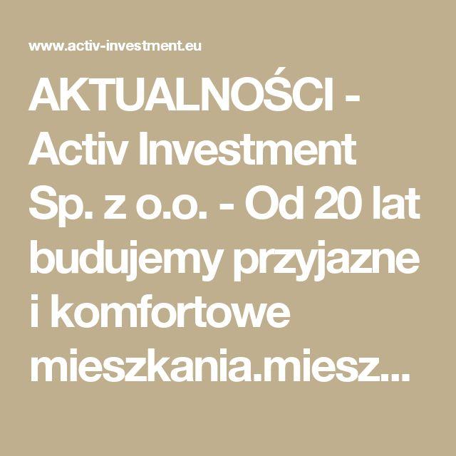 AKTUALNOŚCI -  Activ Investment Sp. z o.o. - Od 20 lat budujemy przyjazne i komfortowe mieszkania.mieszkania na sprzedaż Katowice, mieszkania na sprzedaż Wrocław, mdm Wrocław, mdm Kraków, mdm Katowice, deweloper Katowice, deweloper Kraków, deweloper Wrocław, mieszkania