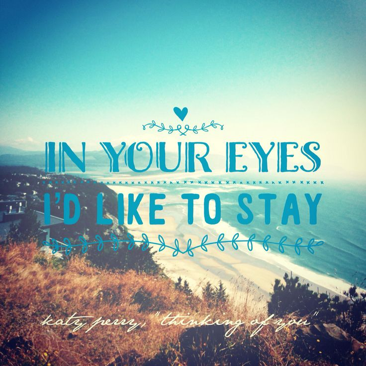 """In your eyes I'd like to stay.""  - Katy Perry, ""Thinking of You"" lyrics"
