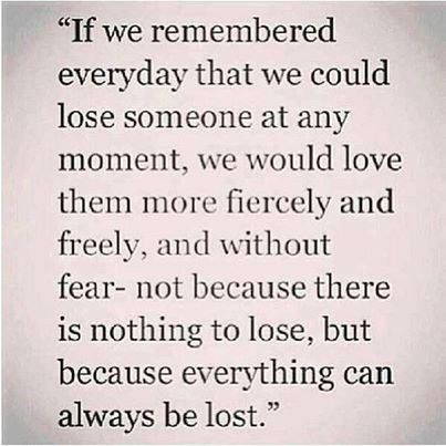 Very deep quote..we could lose someone at any moment, love them intensely