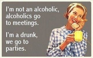 I'm not an alcoholic. alcoholic's go to meetings. I'm a drunk, we go to parties.
