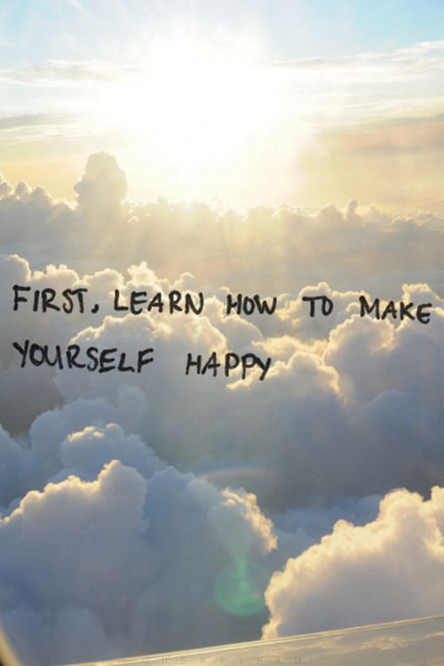 first learn how to make yourself happy