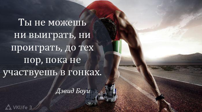 Ты не можешь ни выиграть, ни проиграть, до тех пор, пока не участвуешь в гонках.  Дэвид Боуи