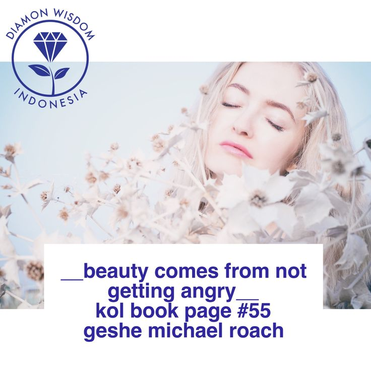 __Beauty comes from not getting angry__  KoL Book Page #55  Geshe Michael Roach  Social Media: Twitter: @DiamondWisdomID Instagram: DiamondWisdomIndonesia FB Group/Path/LinkedIn/Pinterest/YouTube: Diamond Wisdom Indonesia